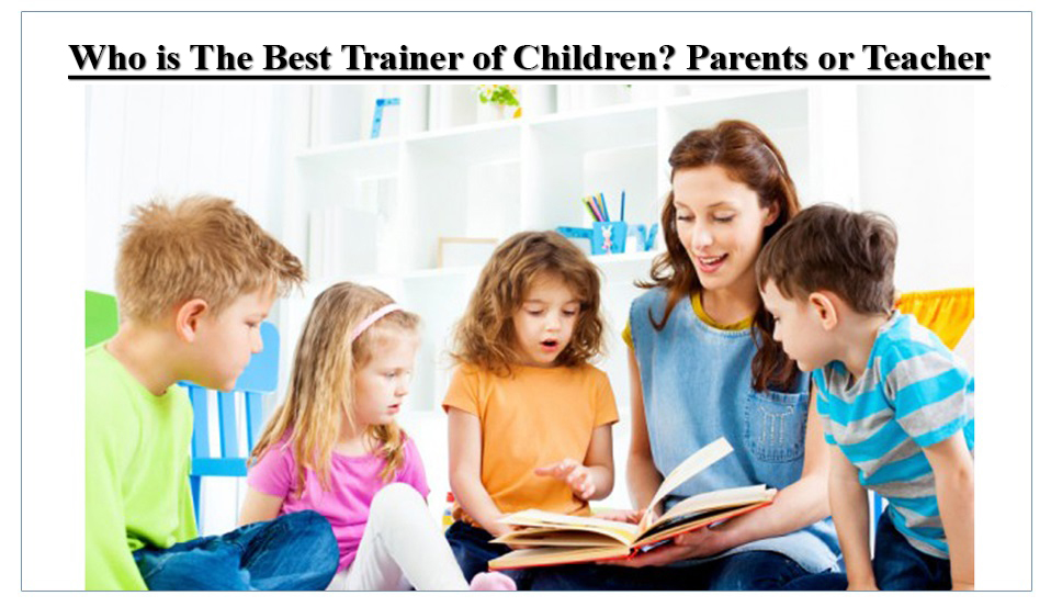 Who is The Best Trainer of Children? Parents or Teacher